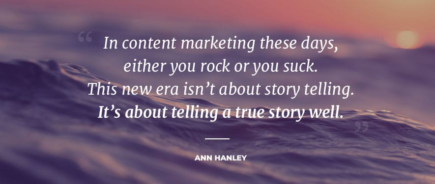 In content marketing these days, either you rock or you suck. This new era isn't about story telling. It's about telling a true story well. Ann Hanley